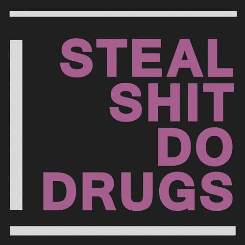 Steal Shit Do Drugs